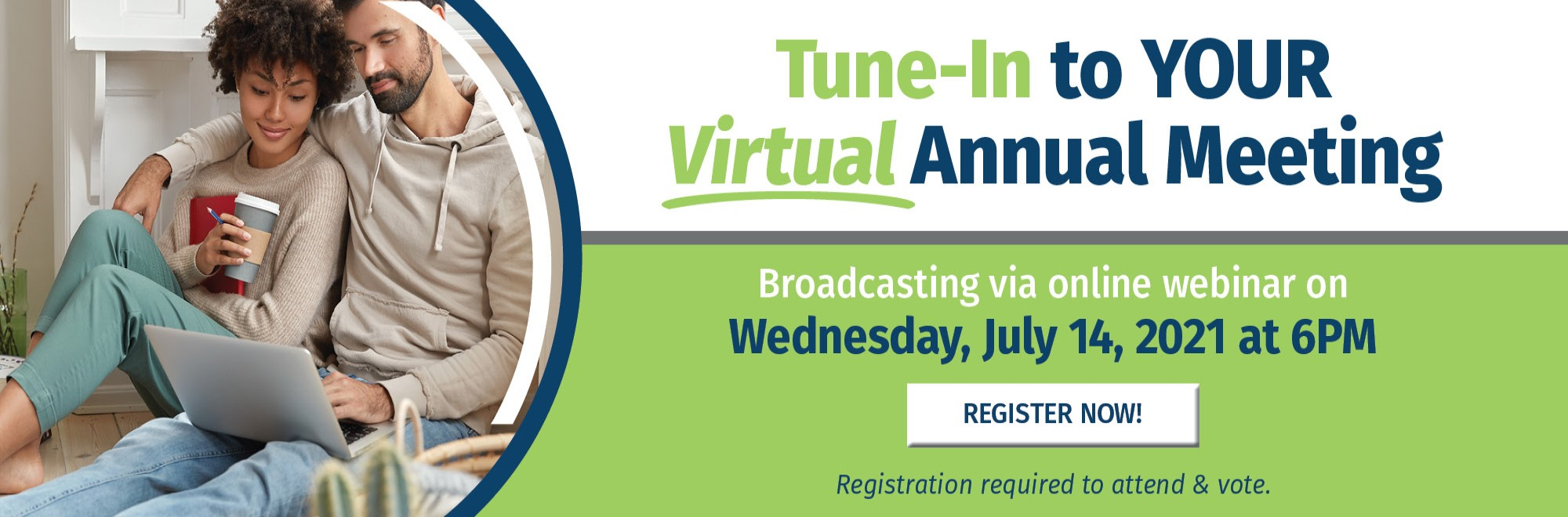 Tune-in to your virtual annual meeting, broadcasting via online webinar on Wed., July 14 at 6pm. Register now - required to attend and vote.