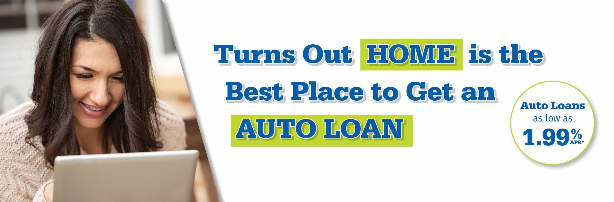 Turns out HOME is the best place to get an auto loan. Auto loans as low as 1.99% APR*