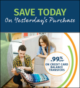 Save today on yesterday's purchase. .99% on credit card balance transfers.
