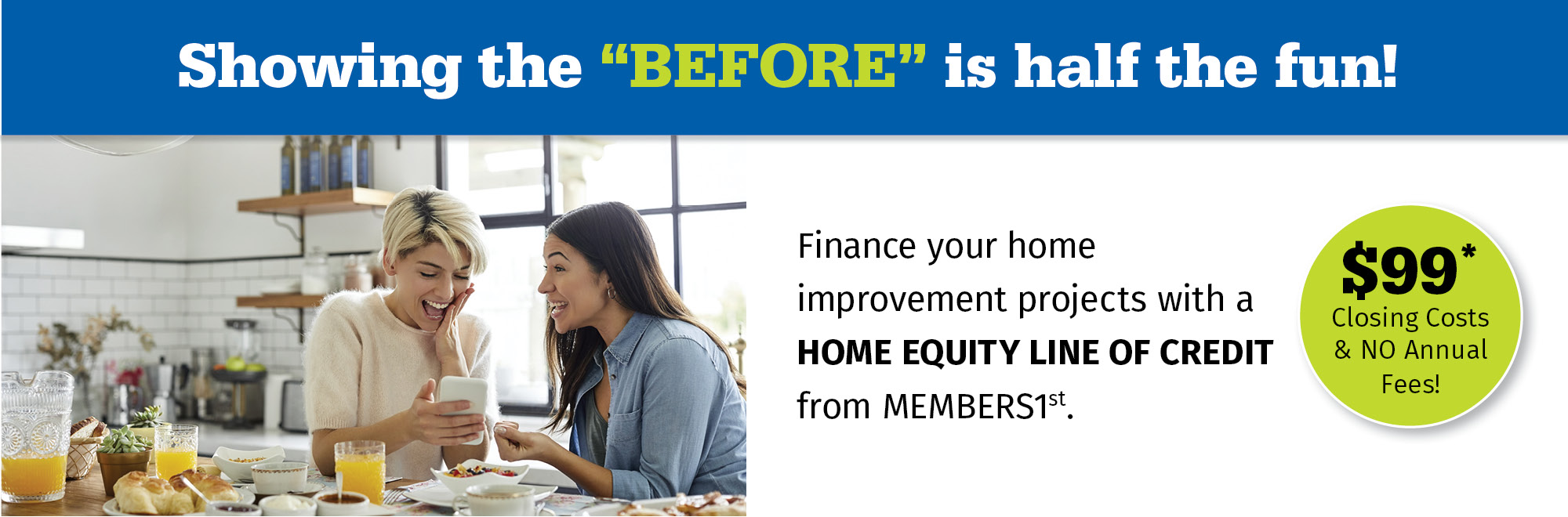 Finance your home improvement projects with a home equity line of credit from MEMBERS1st! $99 closing costs & no annual fees.