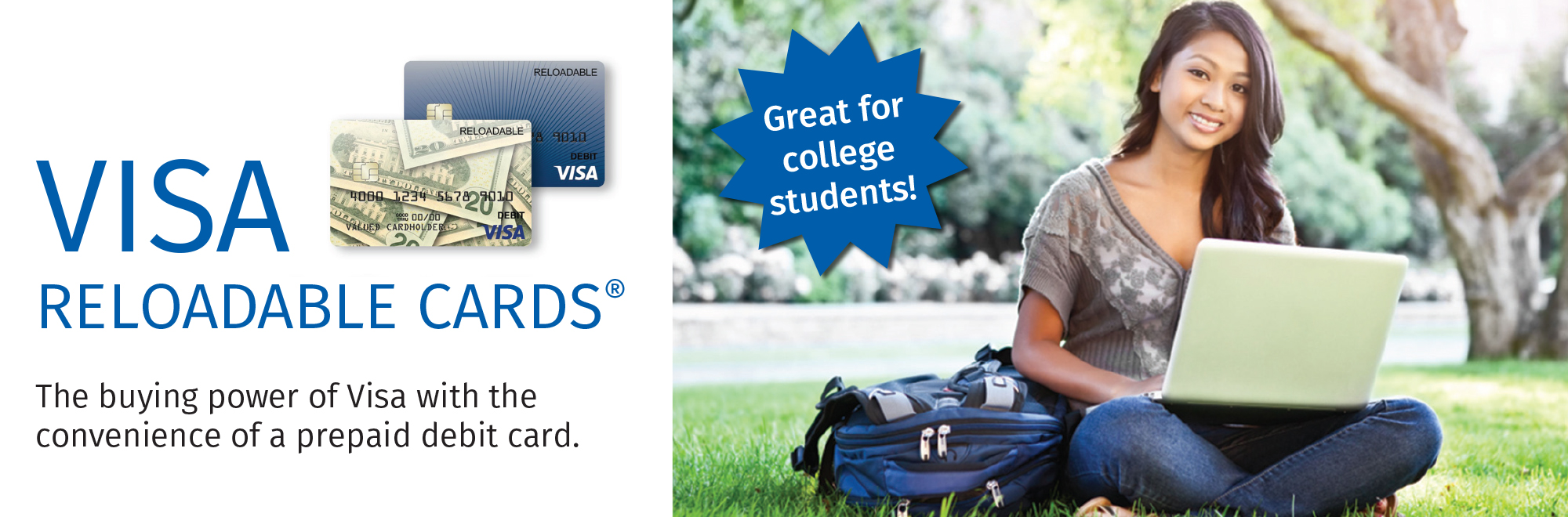 VISA RELOADABLE CARDS® The buying power of Visa with the convenience of a prepaid debit card. Great for college students!