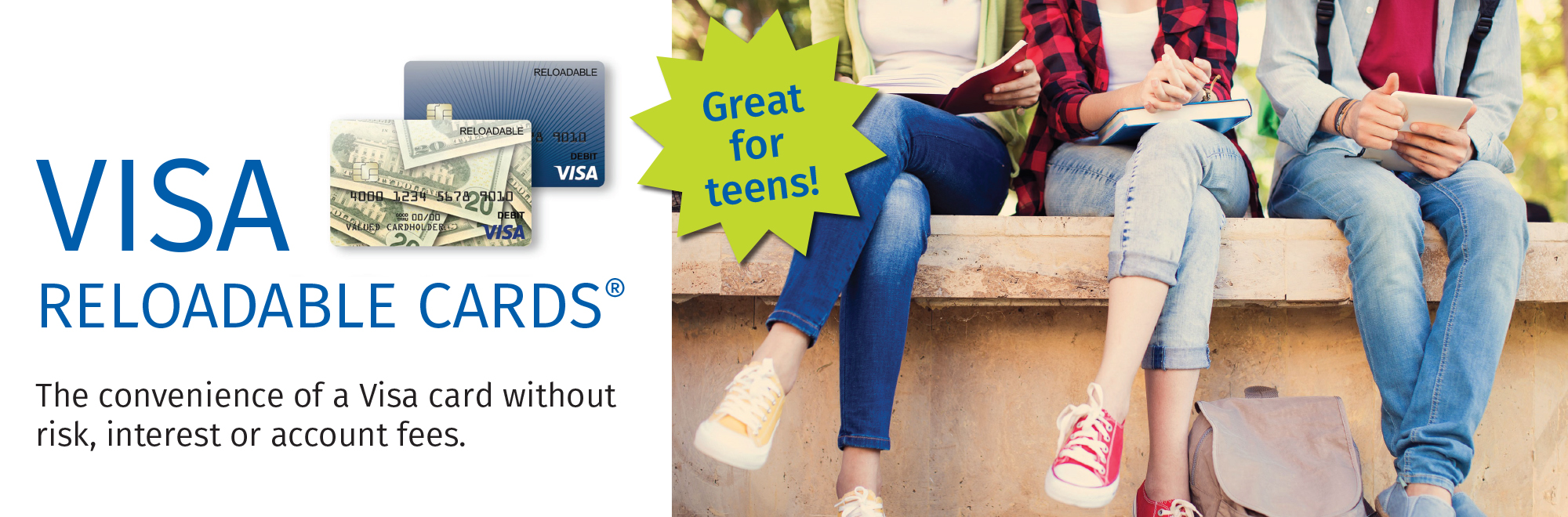 VISA RELOADABLE CARDS® The convenience of a Visa card without risk, interest or account fees. Great for teens!