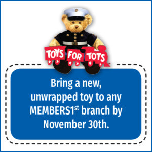 Bring a new, unwrapped toy to any MEMBERS1st branch by Nov. 30th and we'll donate it to Toys for Tots.