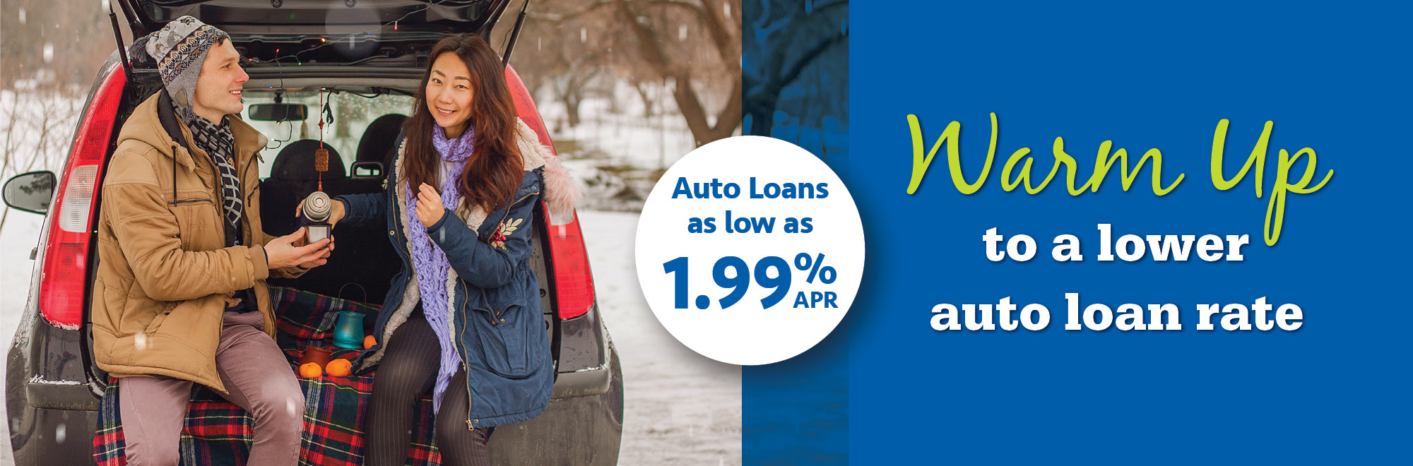 Warm Up to a lower auto loan rate. Auto loans as low as 1.99% APR.
