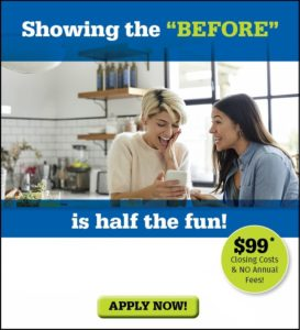 Showing the before is half the fun! $99 Closing Costs & No annual fees. Apply now!