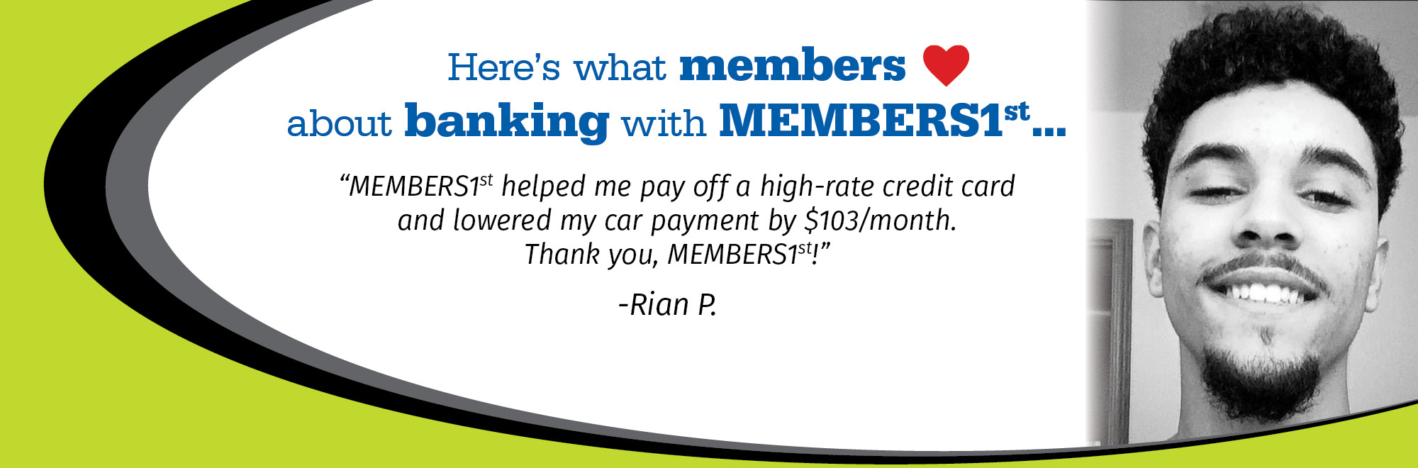 MEMBERS1st helped me pay off a high-rate credit card and lowered my car payment by $103/month. Thank you, MEMBERS1st!