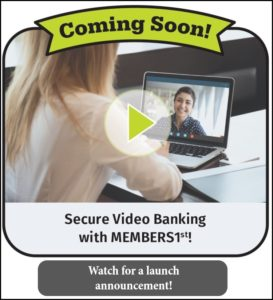 Coming Soon! Secure video banking with MEMBERS1st! Watch for a launch announcement.